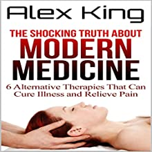 The Shocking Truth About Modern Medicine: 6 Alternative Therapies That Can Cure Illness and Relieve Pain | Livre audio Auteur(s) : Alex King Narrateur(s) : Chuck DiMaria