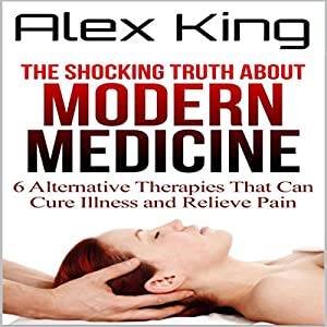 The Shocking Truth About Modern Medicine: 6 Alternative Therapies That Can Cure Illness and Relieve Pain Hörbuch von Alex King Gesprochen von: Chuck DiMaria