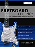 Guitar Fretboard Fluency: The Creative Guide to Mastering the Guitar (English Edition)