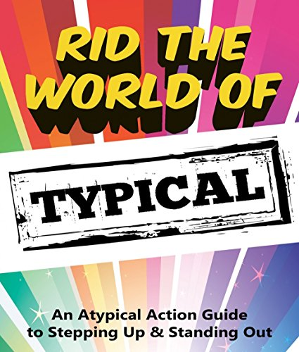 Rid the World of Typical: An ATypical Guide to Stepping Up & Standing Out! PDF
