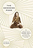 The Goddess Pose: The Audacious Life of Indra Devi, the Woman Who Helped Bring Yoga to the West