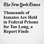 Thousands of Inmates Are Held in Federal Prisons for Too Long, a Report Finds | Eric Lichtblau