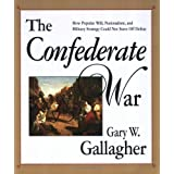 The Confederate War: How Popular Will, Nationalism and Military Strategy Could Not Stave Off Defeatby Gary Gallagher