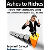 Ashes To Riches: How To Profit Spectacularly During The Economic Collapse of 2012 to 2022by John F. Carlucci