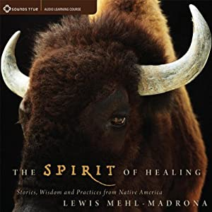 The Spirit of Healing: Stories, Wisdom, and Practices from Native America | [Lewis Mehl-Medrona]