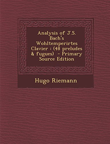 Analysis of J.S. Bach's Wohltemperirtes Clavier: (48 Preludes & Fugues) - Primary Source Edition