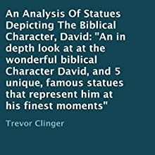 An Analysis of Statues Depicting the Biblical Character, David: An In-Depth Look at the Wonderful Biblical Character David, and 5 Unique, Famous Statues That Represent Him at His Finest Moments (       UNABRIDGED) by Trevor Clinger Narrated by Oscar Taylor-Kent