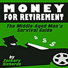 Money for Retirement: The Middle-Aged Man's Survival Guide: Book 3 Audiobook by Zackary Richards Narrated by Zackary RIchards
