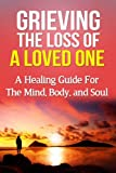 Grieving the Loss of a Loved One: A Healing Guide for the Mind, Body, and Soul (Death, Loss, Recovery)