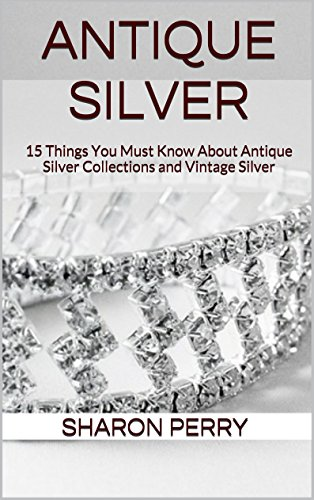 Antique Silver: 15 Things You Must Know About Antique Silver Collections and Vintage Silver PDF