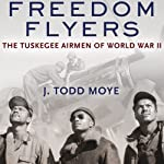 Freedom Flyers: The Tuskegee Airmen of World War II  | J. Todd Moye