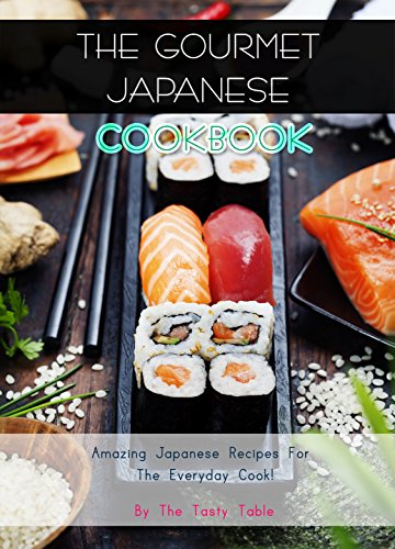 The Gourmet Japanese Cookbook: Amazing Japanese Recipes For The Everyday Cook! by The Tasty Table