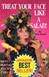 Treat Your Face Like a Salad Skin Care Naturally, Wrinkle-and-Blemish-Free Recipes and Gourmet Hints for a Fabu-lishous Face Volume 5 Plant Food Plus Feeding Your Skin From Within