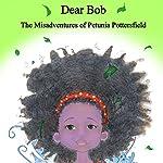 Dear Bob: The Misadventures of Petunia Potterfield: Petunia Pottersfield Series, Book 1 | TP Keane