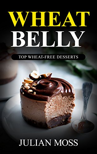 Wheat Belly: The Revolutionary Wheat Belly Diet© with 220+ Grain & Gluten-Free Dessert Recipes for Rapid Weight Loss (The Wheat-Free Cookbook) by Julian Moss