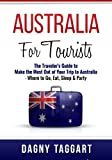 Australia: For Tourists! - The Traveler s Guide to Make the Most Out of Your Trip to Australia - Where to Go, Eat, Sleep and Party