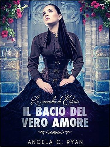 Angela C. Ryan - Le Cronache di Edenir Vol. 2 - Il bacio del vero amore (2015)