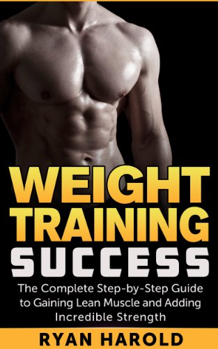 Weight Training Success: The Complete Step-by-Step Guide to Gaining Lean Muscle and Adding Incredible Strength (Bodybuilding, Muscle mass, Bulking, Arnold Schwarzenegger, Nutrition, Ectomorph,)