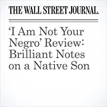 'I Am Not Your Negro' Review: Brilliant Notes on a Native Son Other by Joe Morgenstern Narrated by Fleet Cooper