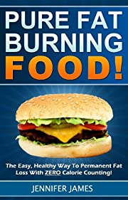Pure Fat Burning Foods - The Easy, Healthy Way To Permanent Fat Loss With ZERO Calorie Counting!