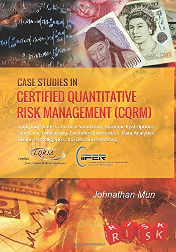 Case Studies in Certified Quantitative Risk Management (CQRM): Applying Monte Carlo Risk Simulation, Strategic Real Options, Stochastic Forecasting, ... Business Intelligence, and Decision Modeling