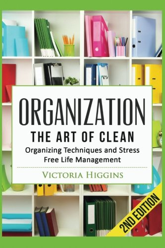 Organization: The Art of Clean- Organizing Techniques and Stress Free Life Management