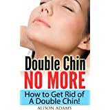 Double Chin No More - How to Get Rid of A Double Chin! (Natural Beauty Book 1) ~ Alison Adams