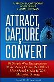 Attract, Capture & Convert: 89 Simple Ways Entrepreneurs Make Money Online (& Offline) Using Web Marketing & Social Media Strategy (How to Make Money ... Media & Web Marketing Strategy) (Volume 1)