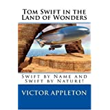 Tom Swift in the Land of Wonders: Swift by Name and Swift by Nature! ~ Victor Appleton
