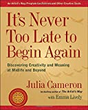 img - for It's Never Too Late to Begin Again: Discovering Creativity and Meaning at Midlife and Beyond book / textbook / text book