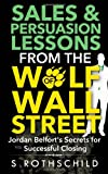 Sales & Persuasion Lessons from the Wolf of Wall Street: Jordan Belforts Secrets for Successful Closing