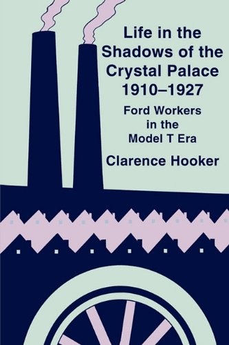 Life in the Shadows of the Crystal Palace, 1910-1927: Ford Workers in the Model T Era
