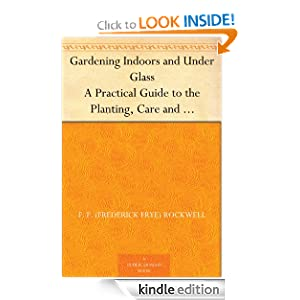 Gardening Indoors and Under Glass A Practical Guide to the Planting, Care and Propagation of House Plants, and to the Construction and Management of Hotbed, Coldframe and Small Greenhouse