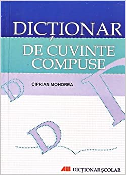 Dictionar de cuvinte compuse: Ciprian Mohorea