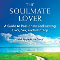The Soulmate Lover: A Guide to Passionate and Lasting Love, Sex, and Intimacy Audiobook by Mali Apple, Joe Dunn Narrated by Mali Apple, Joe Dunn