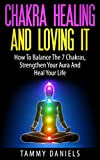 Chakra Healing And Loving It: How To Balance The 7 Chakras, Strengthen Your Aura And Heal Your Life