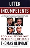 Utter Incompetents: Ego and Ideology in the Age of Bush (0312385668) by Oliphant, Thomas