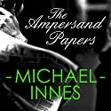The Ampersand Papers: An Inspector Appleby Mystery Audiobook by Michael Innes Narrated by Matt Addis