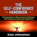 The Self-Confidence Handbook: 15 Easy Ways to Boost Your Confidence, Self-Esteem, and Overall Happiness (       UNABRIDGED) by Dan Johnston Narrated by Greg Zarcone
