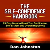 The Self-Confidence Handbook: 15 Easy Ways to Boost Your Confidence, Self-Esteem, and Overall Happiness   [Dan Johnston]
