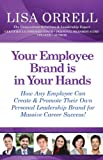 Your Employee Brand Is in Your Hands: How Any Employee Can Create & Promote Their Own Personal Leadership Brand for Massive Career Success!