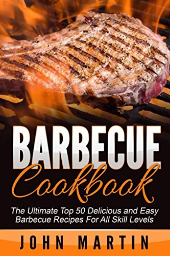 Barbecue Cookbook - Authentic Barbecue and Grilling Cookbook: The Ultimate Top 50 Delicious and Easy Barbecue Recipes For All Skill Levels by John Martin