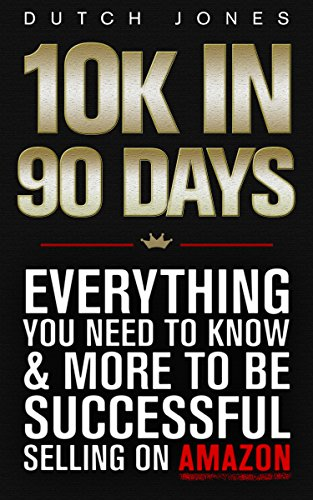 10k In 90 Days: Everything You Need To Know & More To Be Successful Selling On Amazon by Dutch Jones ebook deal