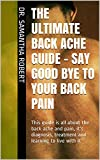 The Ultimate Back Ache Guide - Say Good Bye To Your Back Pain: This guide is all about the back ache and pain, its diagnosis, treatment and learning to live with it