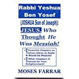 Rabbi Yeshua Ben Yosef (Joshua Son of Joseph): Jesus, Who Thought He Was Messiah!
