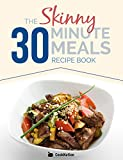 The Skinny 30 Minute Meals Recipe Book: Great Food, Easy Recipes, Prepared & Cooked In 30 Minutes Or Less.  All Under 300, 400 & 500 Calories