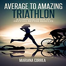 Average to Amazing Triathlon: A Complete Guide to Getting Better Results (       UNABRIDGED) by Mariana Correa Narrated by Rudi Novem