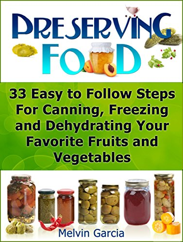 Preserving Food: 33 Easy to Follow Steps For Canning, Freezing and Dehydrating Your Favorite Fruits and Vegetables (Preserving Food, preserving food without freezing or canning, Survival Pantry) by Melvin Garcia