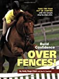 Build Confidence Over Fences!: Take the Fear Out of Jumping with This Simple Step-By-Step Plan