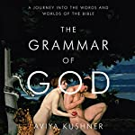 The Grammar of God: A Journey into the Words and Worlds of the Bible | Aviya Kushner